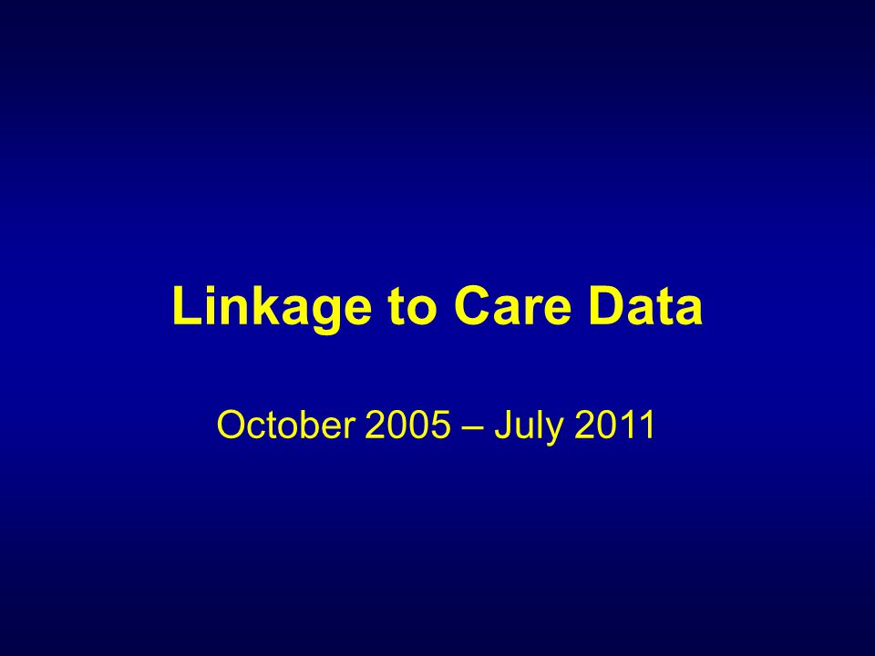 Linkage to Care Data October 2005 – July 2011