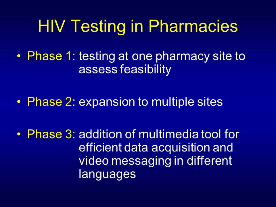 HIV Testing in Pharmacies Phase 1: testing at one pharmacy site to assess feasibility Phase 2: expansion to multiple sites Phase 3: addition of multimedia tool for efficient data acquisition and video messaging in different languages