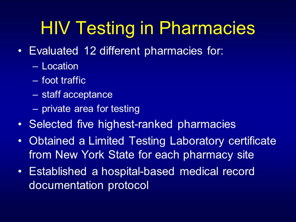 HIV Testing in Pharmacies Evaluated 12 different pharmacies for: –Location –foot traffic –staff acceptance –private area for testing Selected five highest-ranked pharmacies Obtained a Limited Testing Laboratory certificate from New York State for each pharmacy site Established a hospital-based medical record documentation protocol