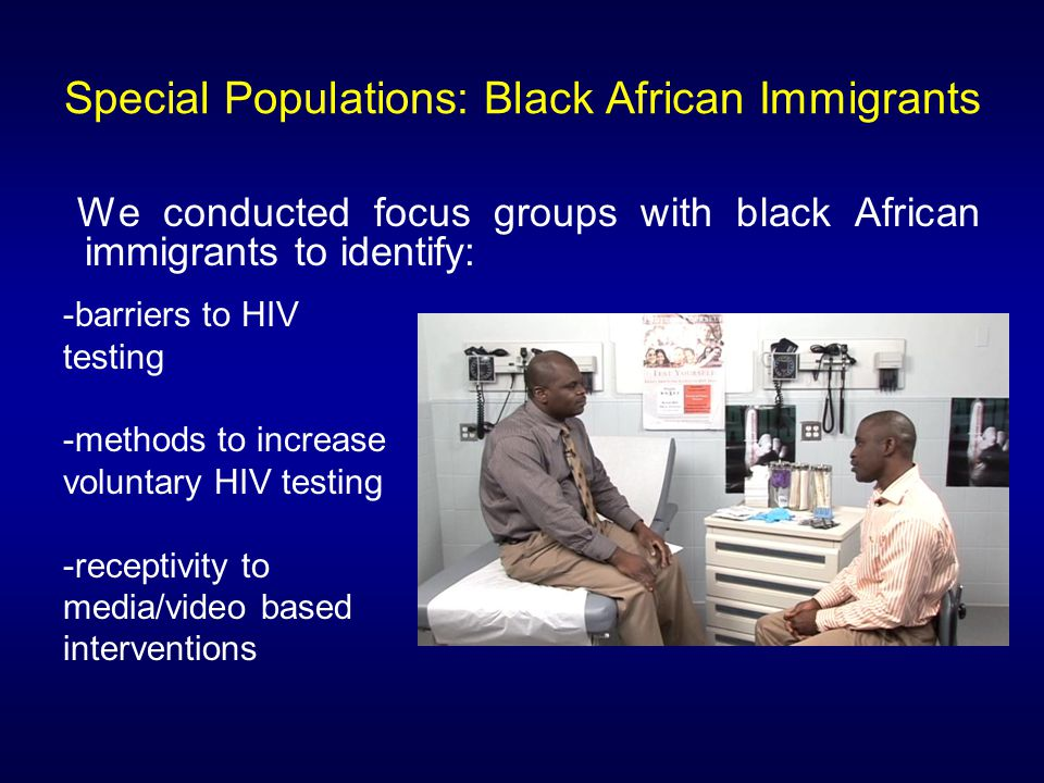 Special Populations: Black African Immigrants We conducted focus groups with black African immigrants to identify: -barriers to HIV testing -methods to increase voluntary HIV testing -receptivity to media/video based interventions