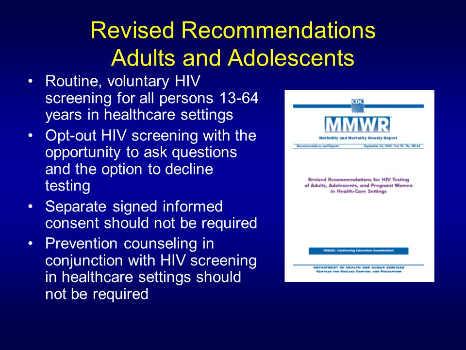 Revised Recommendations Adults and Adolescents Routine, voluntary HIV screening for all persons 13-64 years in healthcare settings Opt-out HIV screening with the opportunity to ask questions and the option to decline testing Separate signed informed consent should not be required Prevention counseling in conjunction with HIV screening in healthcare settings should not be required