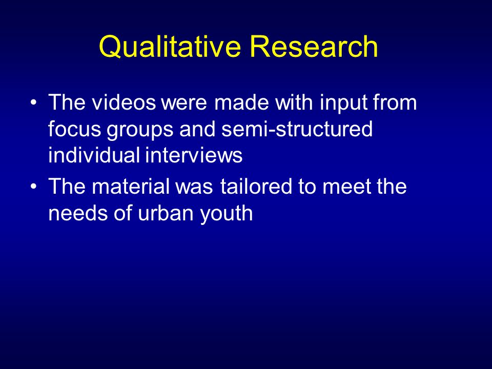 Qualitative Research The videos were made with input from focus groups and semi-structured individual interviews The material was tailored to meet the needs of urban youth