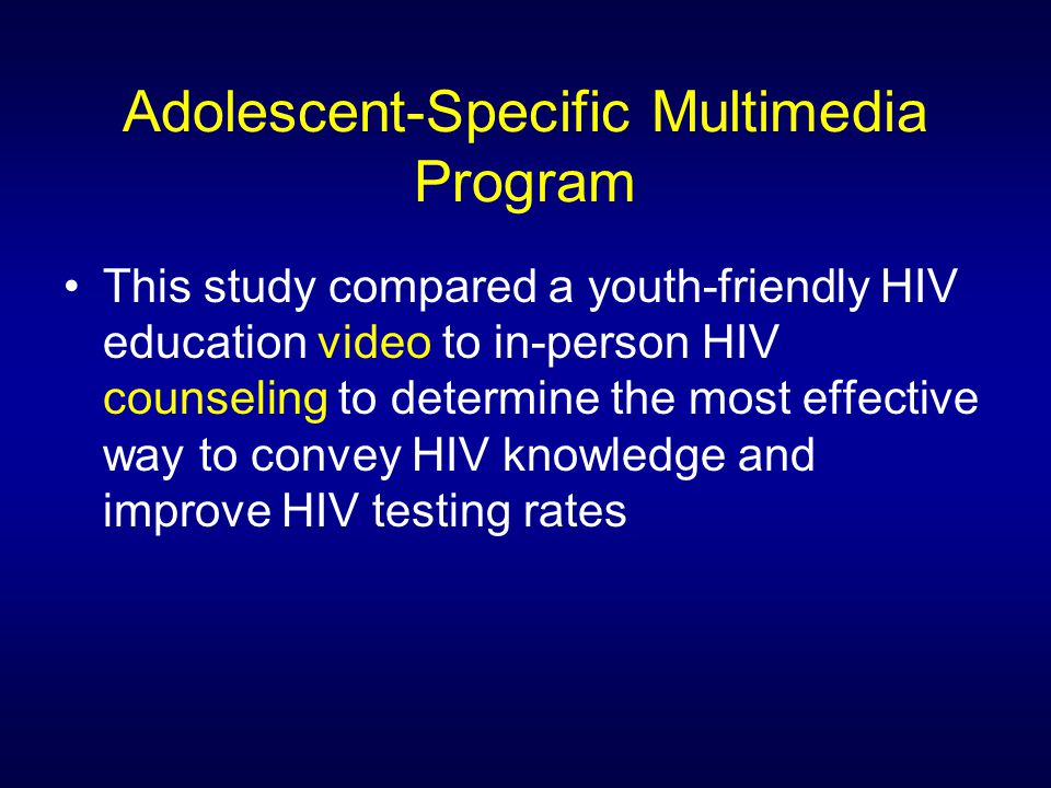 Adolescent-Specific Multimedia Program This study compared a youth-friendly HIV education video to in-person HIV counseling to determine the most effective way to convey HIV knowledge and improve HIV testing rates