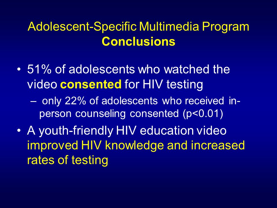 Adolescent-Specific Multimedia Program Conclusions 51% of adolescents who watched the video consented for HIV testing – only 22% of adolescents who received in- person counseling consented (p<0.01) A youth-friendly HIV education video improved HIV knowledge and increased rates of testing
