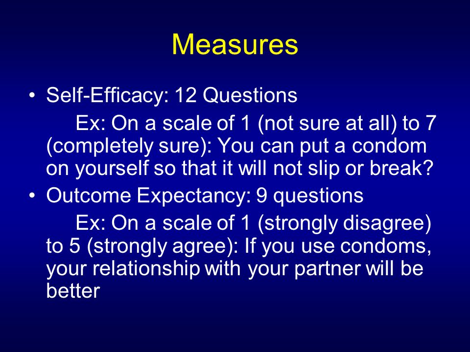Measures Self-Efficacy: 12 Questions Ex: On a scale of 1 (not sure at all) to 7 (completely sure): You can put a condom on yourself so that it will not slip or break.
