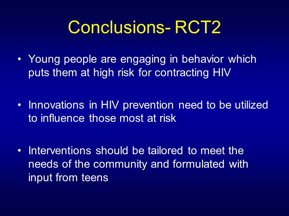 Conclusions- RCT2 Young people are engaging in behavior which puts them at high risk for contracting HIV Innovations in HIV prevention need to be utilized to influence those most at risk Interventions should be tailored to meet the needs of the community and formulated with input from teens