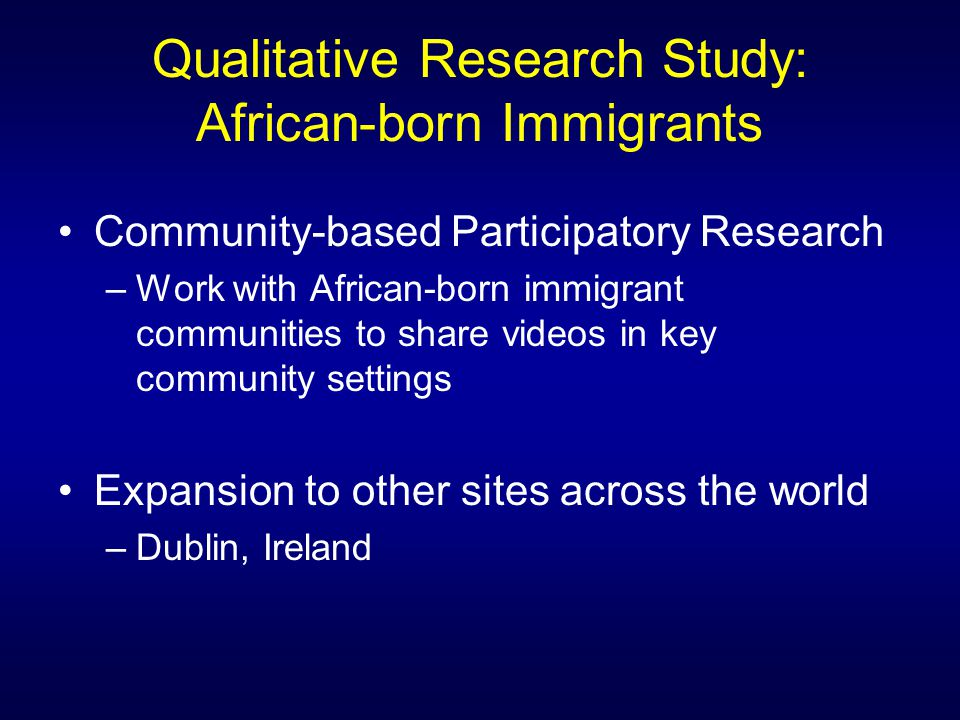 Qualitative Research Study: African-born Immigrants Community-based Participatory Research –Work with African-born immigrant communities to share videos in key community settings Expansion to other sites across the world –Dublin, Ireland