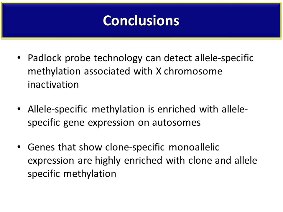 ConclusionsConclusions Padlock probe technology can detect allele-specific methylation associated with X chromosome inactivation Allele-specific methylation is enriched with allele- specific gene expression on autosomes Genes that show clone-specific monoallelic expression are highly enriched with clone and allele specific methylation