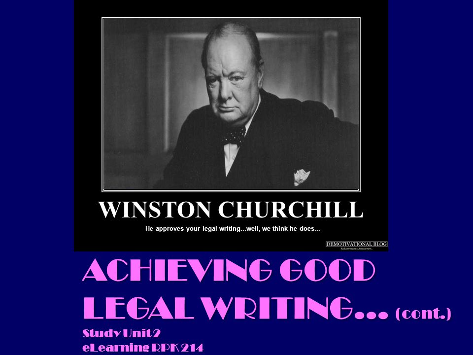 ACHIEVING GOOD LEGAL WRITING... (cont.) Study Unit 2 eLearning RPK 214 He approves your legal writing...well, we think he does... WINSTON CHURCHILL