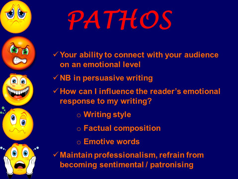 PATHOS Your ability to connect with your audience on an emotional level NB in persuasive writing How can I influence the reader's emotional response t