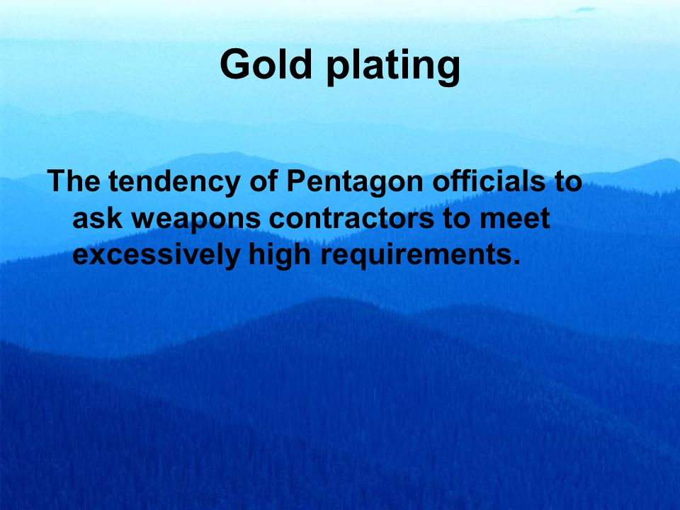 Gold plating The tendency of Pentagon officials to ask weapons contractors to meet excessively high requirements.