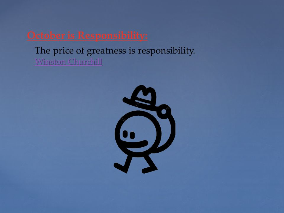 October is Responsibility: Winston Churchill Winston Churchill The price of greatness is responsibility.