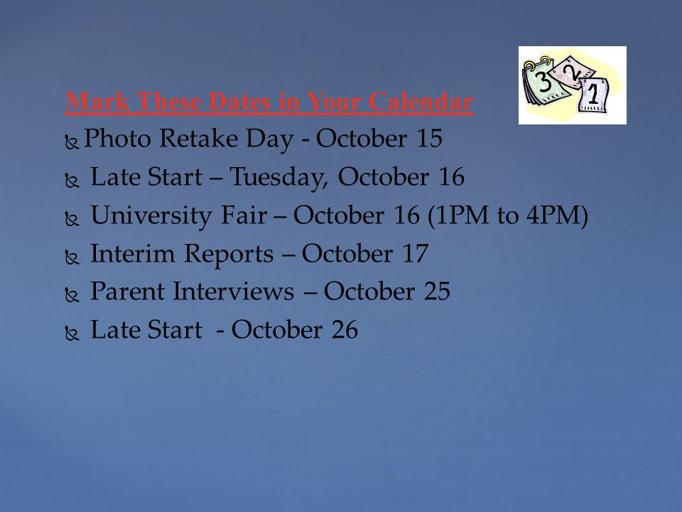 Mark These Dates in Your Calendar   Photo Retake Day - October 15   Late Start – Tuesday, October 16   University Fair – October 16 (1PM to 4PM)   Interim Reports – October 17   Parent Interviews – October 25   Late Start - October 26