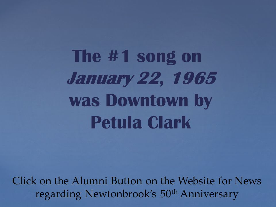 Click on the Alumni Button on the Website for News regarding Newtonbrook's 50 th Anniversary The #1 song on January 22, 1965 was Downtown by Petula Clark