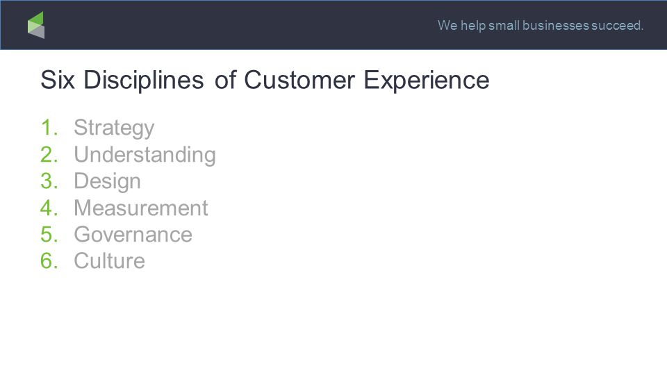 We help small businesses succeed. Six Disciplines of Customer Experience 1.Strategy 2.Understanding 3.Design 4.Measurement 5.Governance 6.Culture