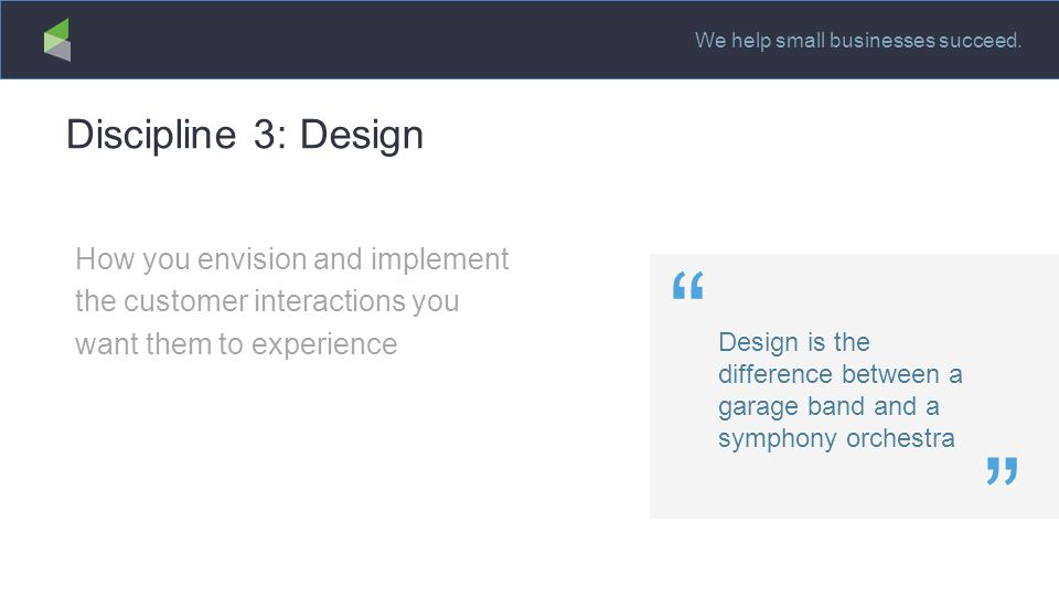 We help small businesses succeed. Discipline 3: Design How you envision and implement the customer interactions you want them to experience Design is