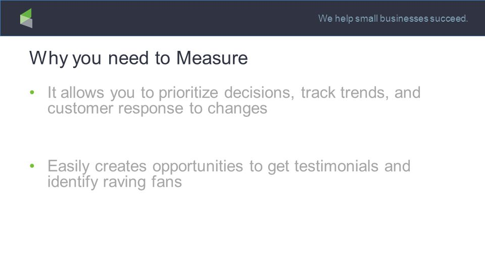 We help small businesses succeed. Why you need to Measure It allows you to prioritize decisions, track trends, and customer response to changes Easily