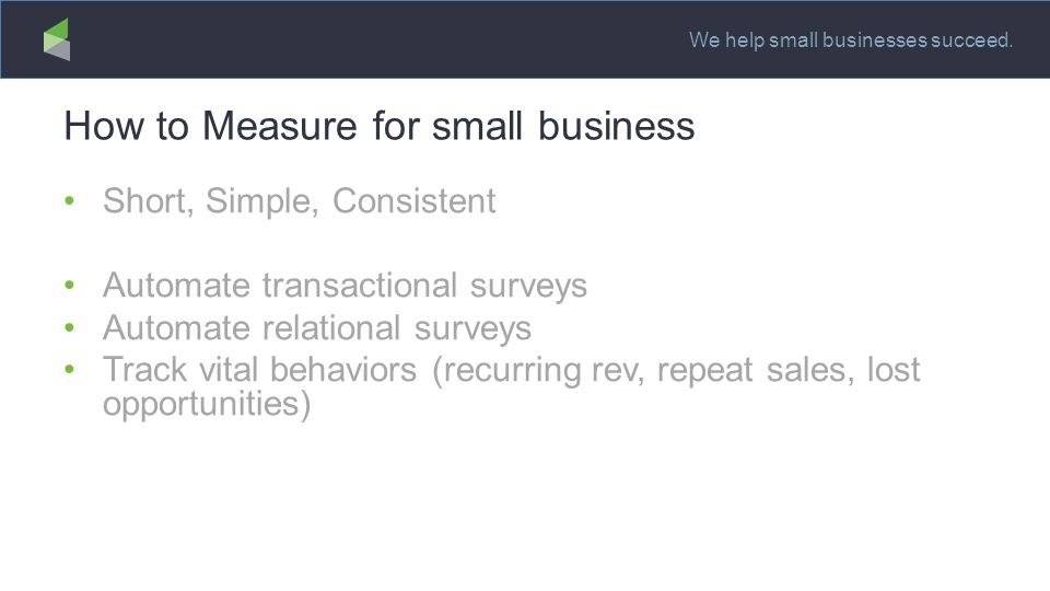 We help small businesses succeed. How to Measure for small business Short, Simple, Consistent Automate transactional surveys Automate relational surve