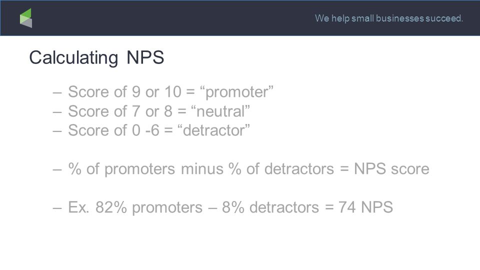 """We help small businesses succeed. Calculating NPS –Score of 9 or 10 = """"promoter"""" –Score of 7 or 8 = """"neutral"""" –Score of 0 -6 = """"detractor"""" –% of promo"""