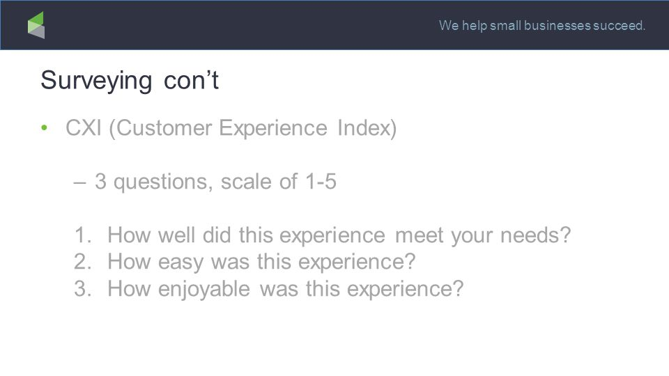 We help small businesses succeed. Surveying con't CXI (Customer Experience Index) –3 questions, scale of 1-5 1.How well did this experience meet your