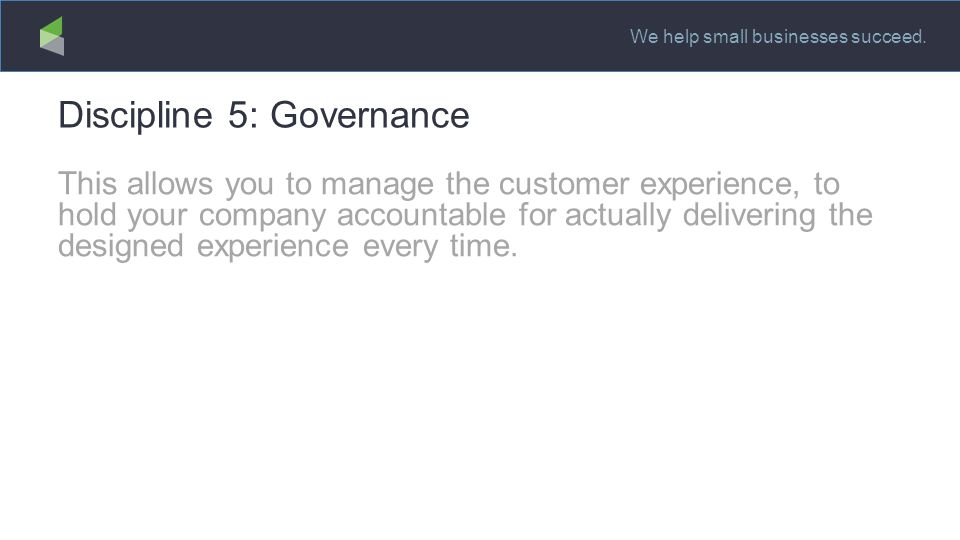 We help small businesses succeed. Discipline 5: Governance This allows you to manage the customer experience, to hold your company accountable for act