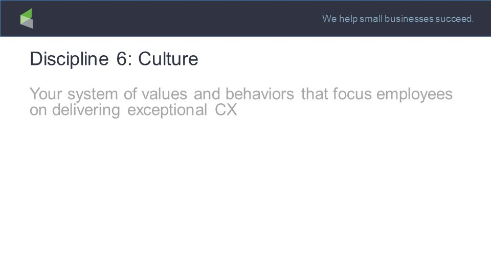 We help small businesses succeed. Discipline 6: Culture Your system of values and behaviors that focus employees on delivering exceptional CX