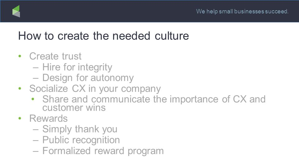 We help small businesses succeed. How to create the needed culture Create trust –Hire for integrity –Design for autonomy Socialize CX in your company