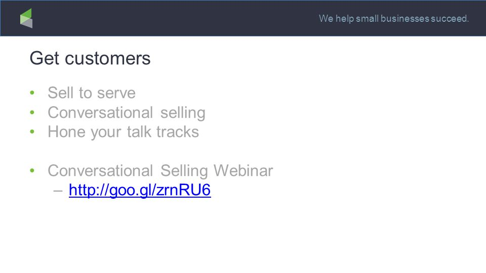 We help small businesses succeed. Get customers Sell to serve Conversational selling Hone your talk tracks Conversational Selling Webinar –http://goo.