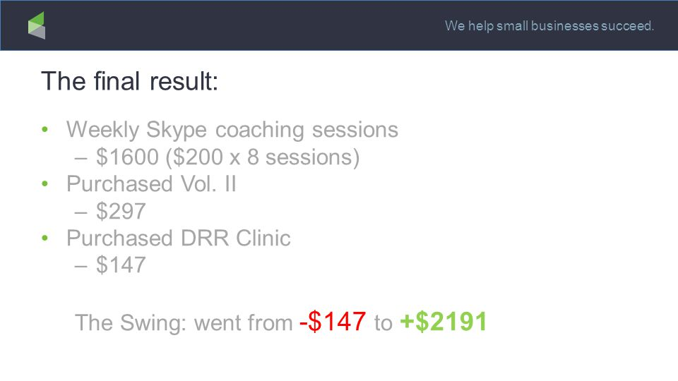 We help small businesses succeed. The final result: Weekly Skype coaching sessions –$1600 ($200 x 8 sessions) Purchased Vol. II –$297 Purchased DRR Cl