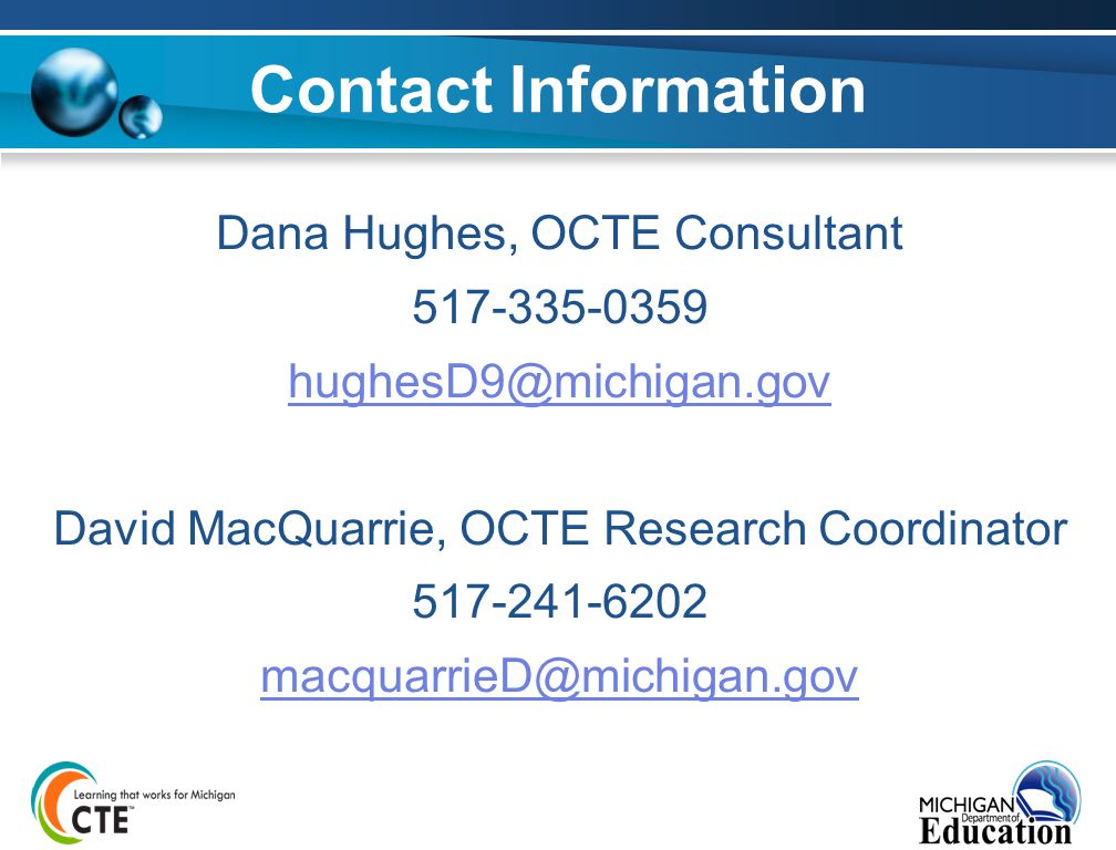 Dana Hughes, OCTE Consultant 517-335-0359 hughesD9@michigan.gov David MacQuarrie, OCTE Research Coordinator 517-241-6202 macquarrieD@michigan.gov Contact Information