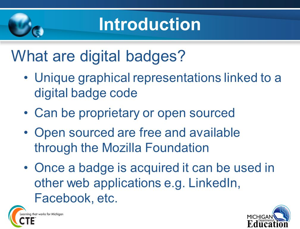 Introduction What are digital badges? Unique graphical representations linked to a digital badge code Can be proprietary or open sourced Open sourced