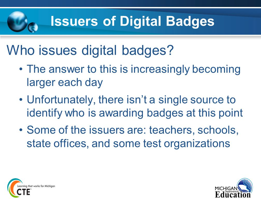 Issuers of Digital Badges Who issues digital badges? The answer to this is increasingly becoming larger each day Unfortunately, there isn't a single s
