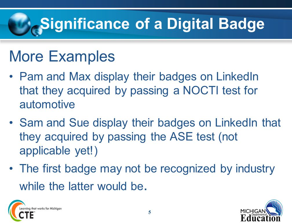 Significance of a Digital Badge More Examples Pam and Max display their badges on LinkedIn that they acquired by passing a NOCTI test for automotive Sam and Sue display their badges on LinkedIn that they acquired by passing the ASE test (not applicable yet!) The first badge may not be recognized by industry while the latter would be.