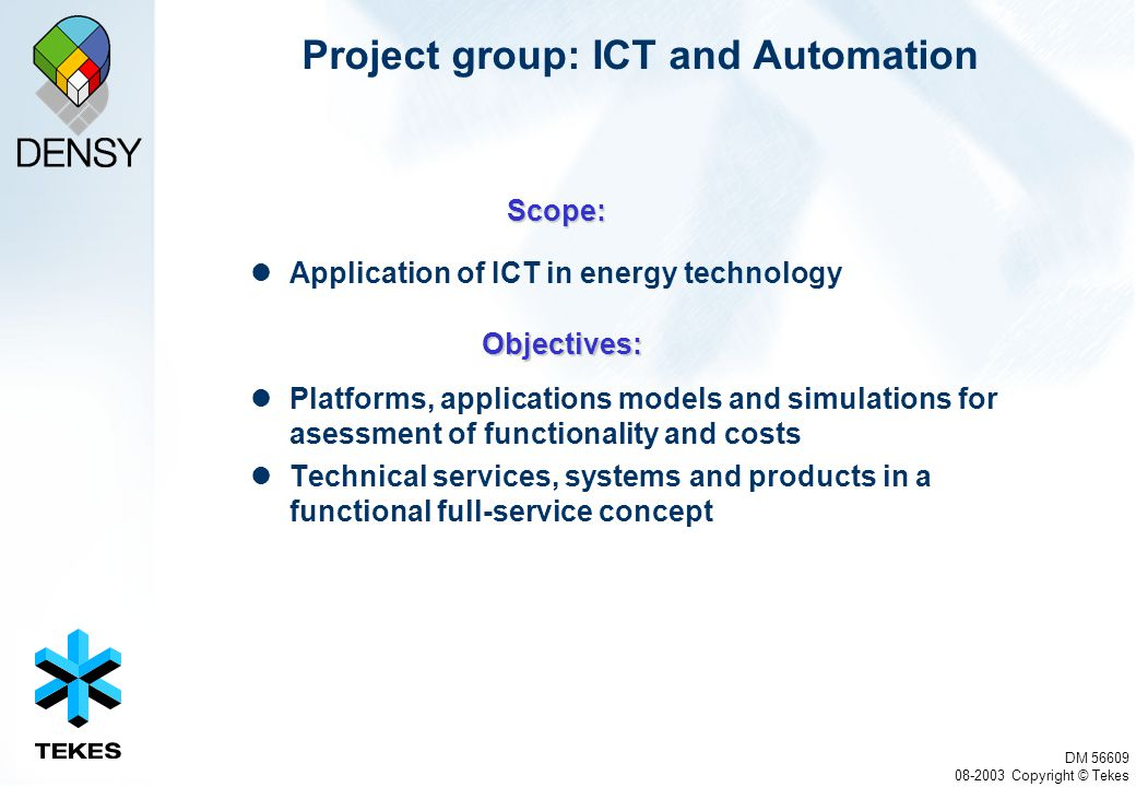 DM 56609 08-2003 Copyright © Tekes Project group: ICT and Automation Application of ICT in energy technology Platforms, applications models and simulations for asessment of functionality and costs Technical services, systems and products in a functional full-service concept Scope: Objectives: