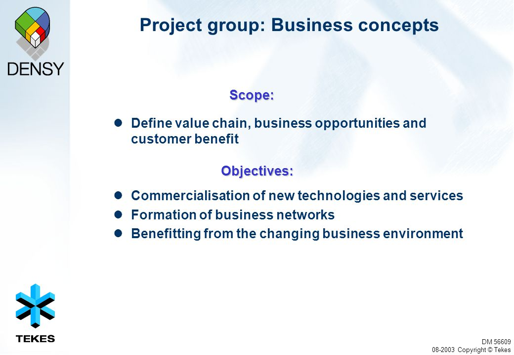 DM 56609 08-2003 Copyright © Tekes Project group: Business concepts Define value chain, business opportunities and customer benefit Commercialisation of new technologies and services Formation of business networks Benefitting from the changing business environment Scope: Objectives: