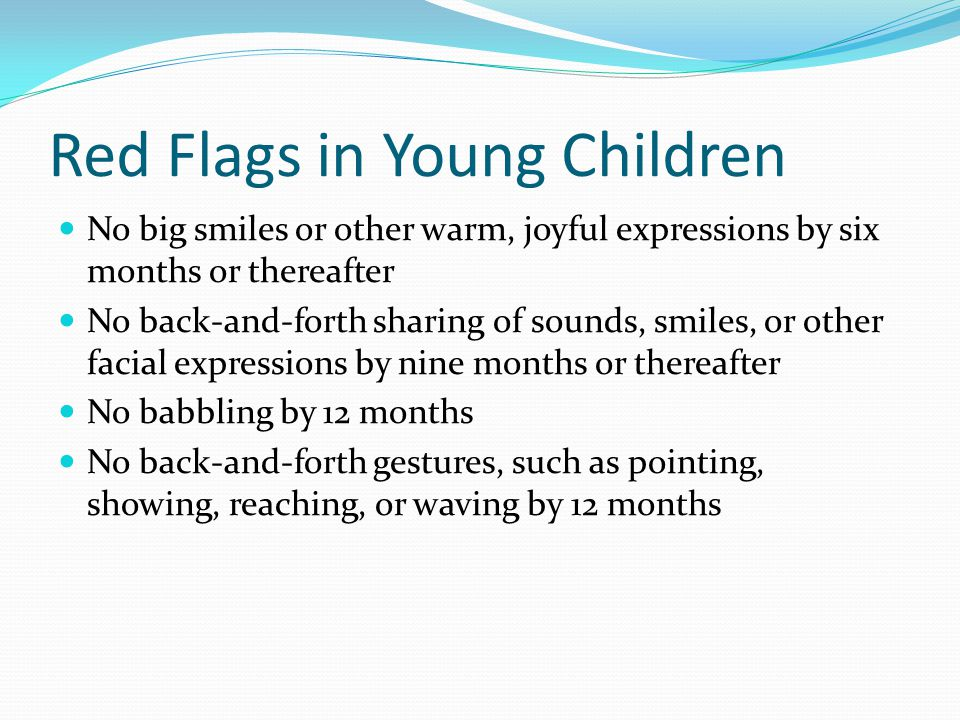 More Red Flags No words by 16 months No two-word meaningful phrases (without imitating or repeating) by 24 months Any loss of speech or babbling or social skills at any age *This information provided by First Signs, Inc.