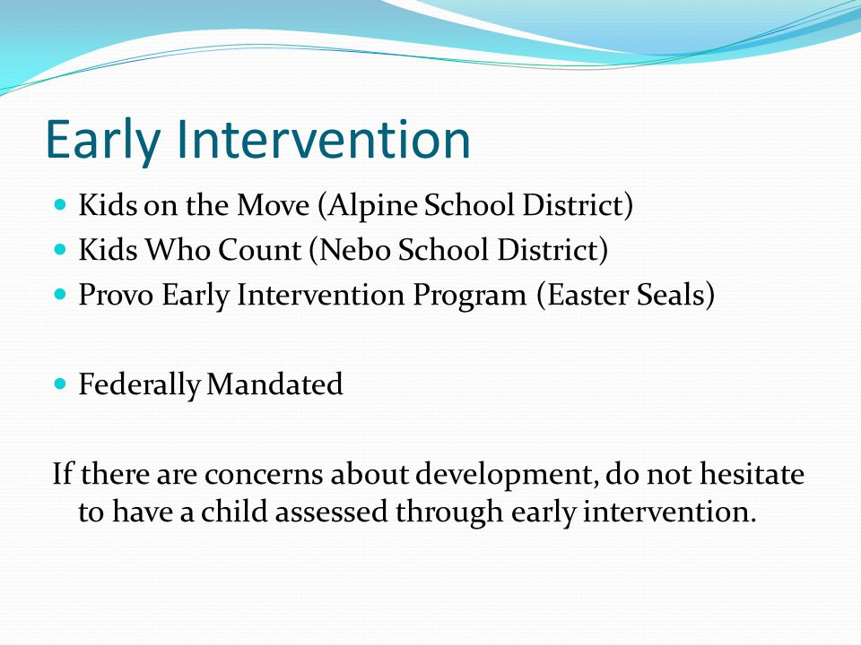 Early Intervention Kids on the Move (Alpine School District) Kids Who Count (Nebo School District) Provo Early Intervention Program (Easter Seals) Federally Mandated If there are concerns about development, do not hesitate to have a child assessed through early intervention.