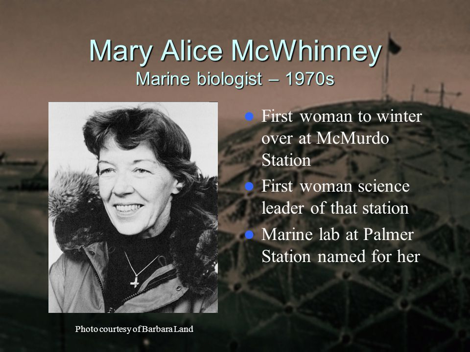 Mary Alice McWhinney Marine biologist – 1970s First woman to winter over at McMurdo Station First woman science leader of that station Marine lab at P