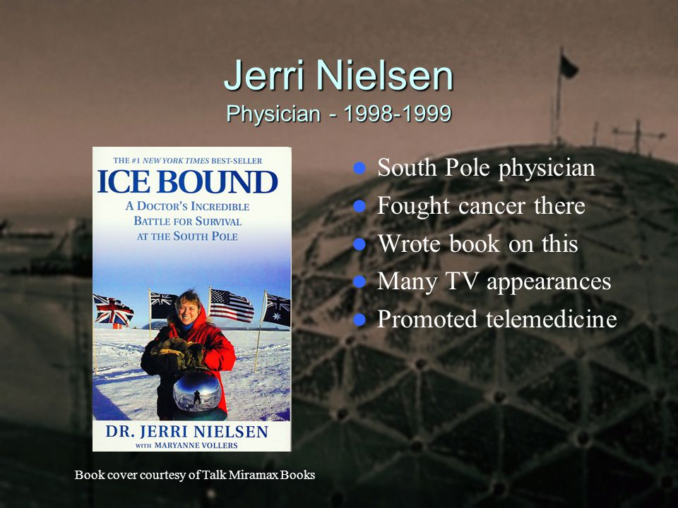 Jerri Nielsen Physician - 1998-1999 South Pole physician Fought cancer there Wrote book on this Many TV appearances Promoted telemedicine Book cover c