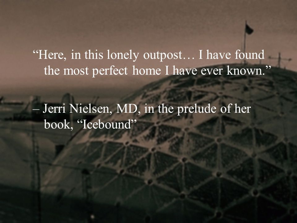"""Here, in this lonely outpost… I have found the most perfect home I have ever known."" – Jerri Nielsen, MD, in the prelude of her book, ""Icebound"""