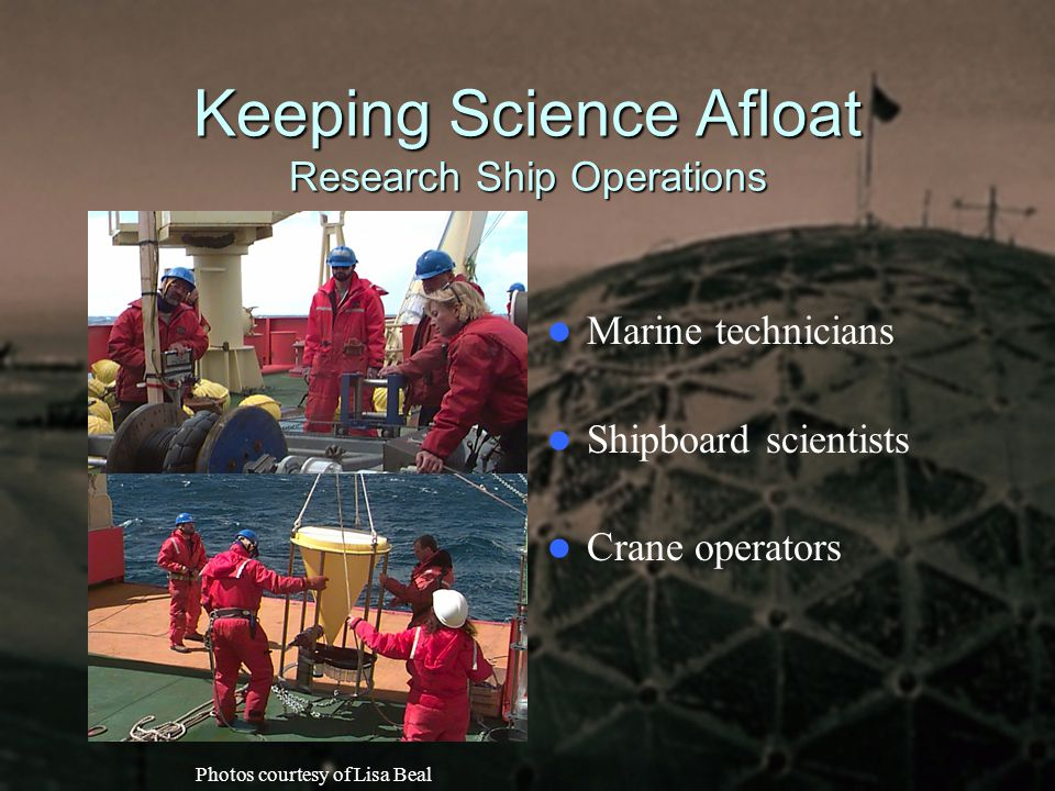 Keeping Science Afloat Research Ship Operations Marine technicians Shipboard scientists Crane operators Photos courtesy of Lisa Beal