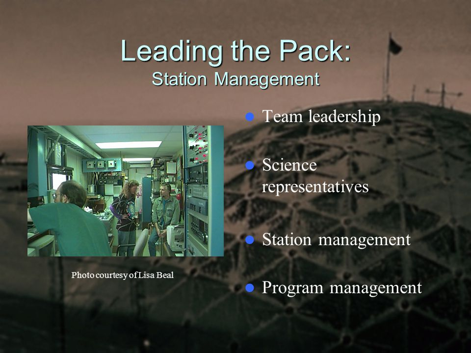 Leading the Pack: Station Management Team leadership Science representatives Station management Program management Photo courtesy of Lisa Beal