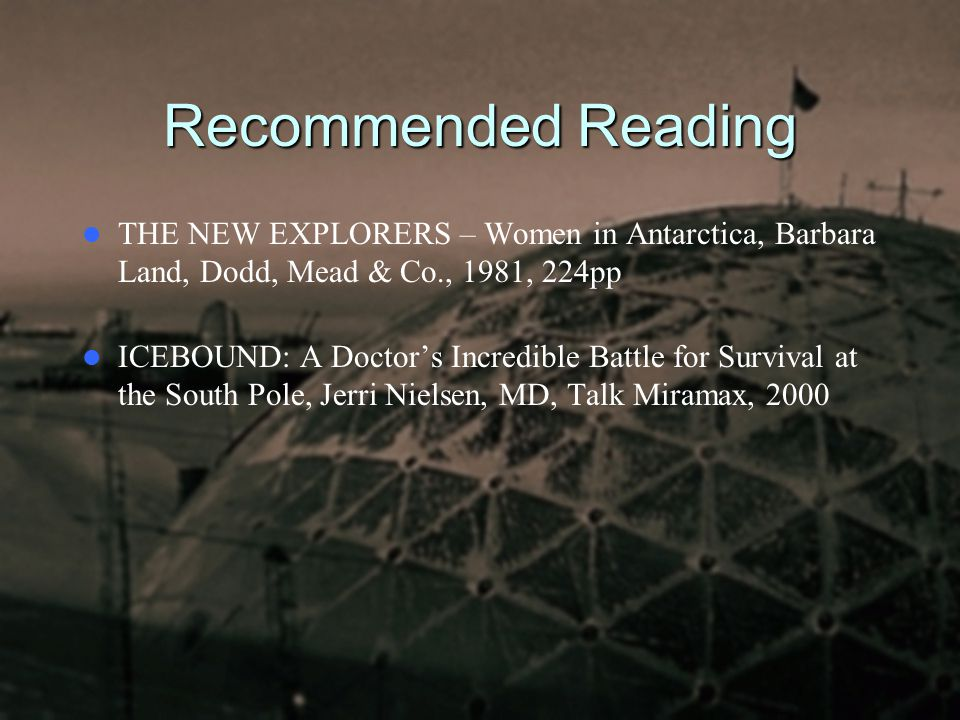 Recommended Reading THE NEW EXPLORERS – Women in Antarctica, Barbara Land, Dodd, Mead & Co., 1981, 224pp ICEBOUND: A Doctor's Incredible Battle for Su