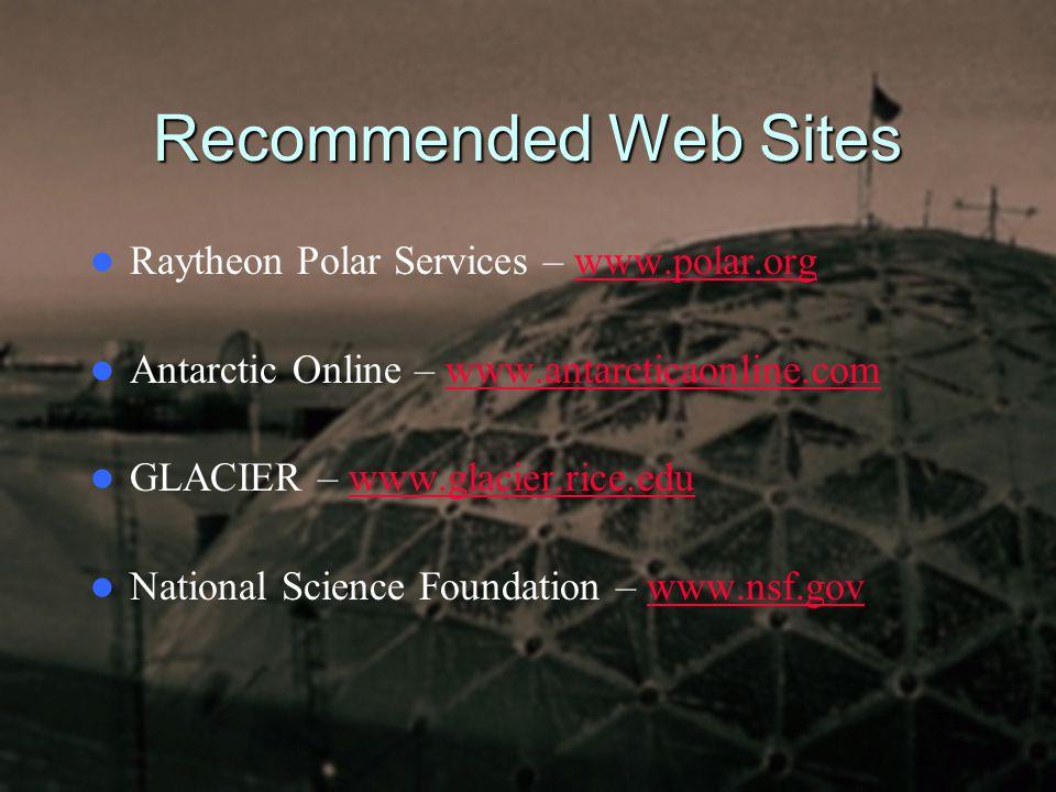 Recommended Web Sites Raytheon Polar Services – www.polar.orgwww.polar.org Antarctic Online – www.antarcticaonline.comwww.antarcticaonline.com GLACIER – www.glacier.rice.eduwww.glacier.rice.edu National Science Foundation – www.nsf.govwww.nsf.gov