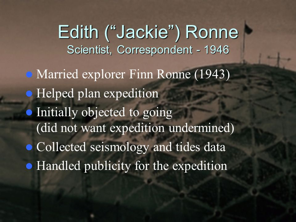 "Edith (""Jackie"") Ronne Scientist, Correspondent - 1946 Married explorer Finn Ronne (1943) Helped plan expedition Initially objected to going (did not"