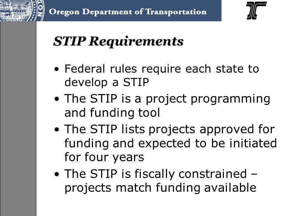 STIP Requirements Federal rules require each state to develop a STIP The STIP is a project programming and funding tool The STIP lists projects approved for funding and expected to be initiated for four years The STIP is fiscally constrained – projects match funding available