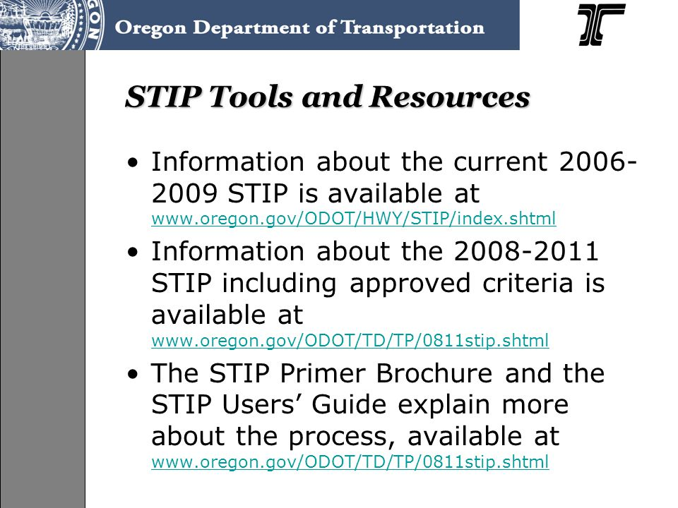 STIP Tools and Resources Information about the current 2006- 2009 STIP is available at www.oregon.gov/ODOT/HWY/STIP/index.shtml www.oregon.gov/ODOT/HWY/STIP/index.shtml Information about the 2008-2011 STIP including approved criteria is available at www.oregon.gov/ODOT/TD/TP/0811stip.shtml www.oregon.gov/ODOT/TD/TP/0811stip.shtml The STIP Primer Brochure and the STIP Users' Guide explain more about the process, available at www.oregon.gov/ODOT/TD/TP/0811stip.shtml www.oregon.gov/ODOT/TD/TP/0811stip.shtml