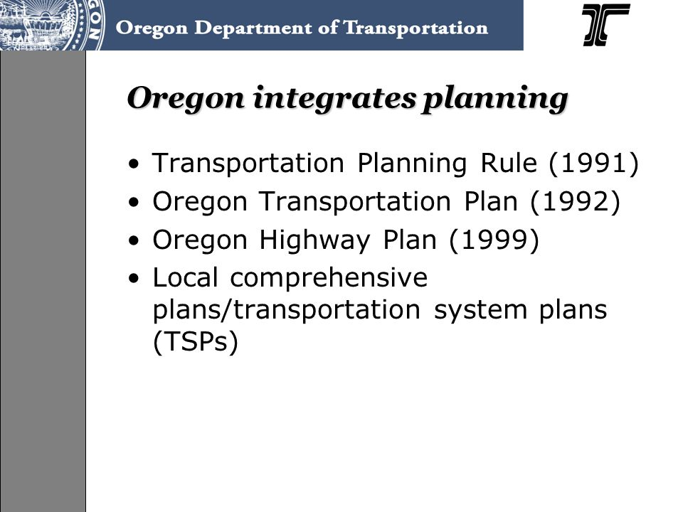 Oregon integrates planning Transportation Planning Rule (1991) Oregon Transportation Plan (1992) Oregon Highway Plan (1999) Local comprehensive plans/transportation system plans (TSPs)