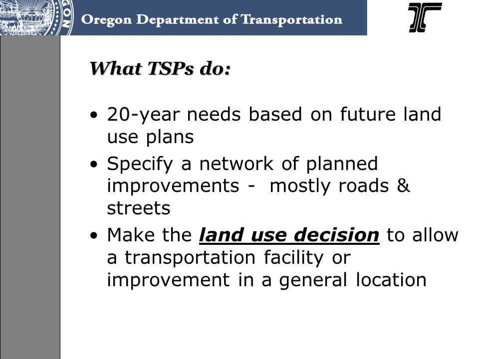 What TSPs do: 20-year needs based on future land use plans Specify a network of planned improvements - mostly roads & streets Make the land use decision to allow a transportation facility or improvement in a general location