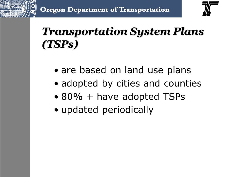 Transportation System Plans (TSPs) are based on land use plans adopted by cities and counties 80% + have adopted TSPs updated periodically